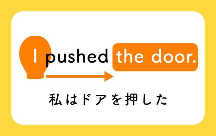I pushed the door. 「私はドアを押した。」